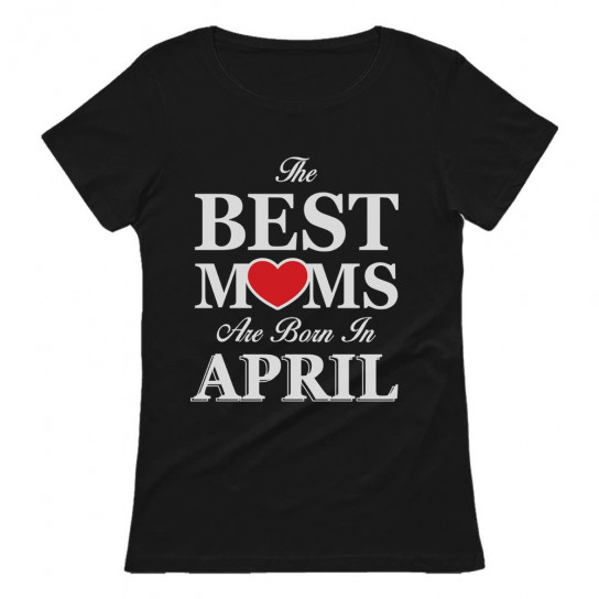 The Best Moms Are Born In April Birthday