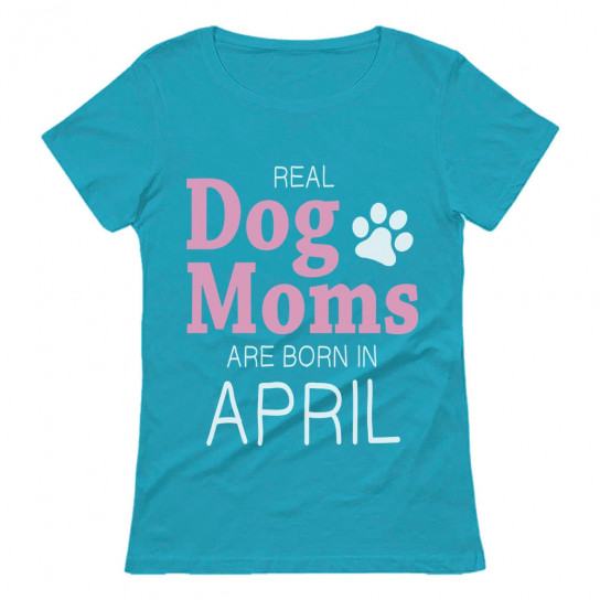 Real Dog Moms Are Born In April Birthday