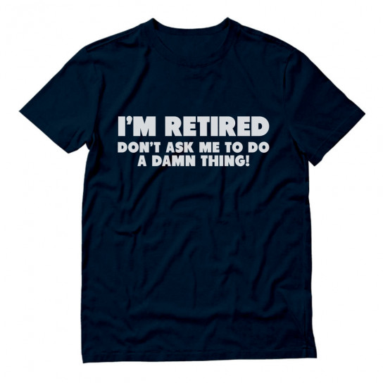 I'm Retired Don't Ask Me To Do A Damn Thing