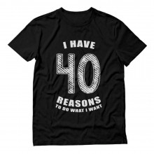 40 Reasons To Do What I Want - 40th Birthday Present