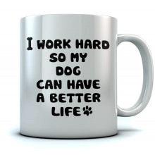 I work Hard So My Dog Can Have A Better Life Mug