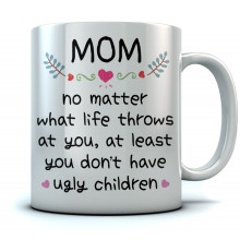 Mom At Least You Don't Have Ugly Children Coffee Mug Funny Gifts for Mom