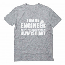 I Am An ENGINEER to save time, assume I'm ALWAYS RIGHT
